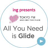 ing presents TOKYO FM CINZA SONY PARK SSTUDIO All You Need is Glide
